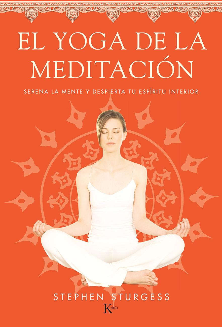 EL YOGA DE LA MEDITACIÓN. SERENA LA MENTE Y DESPIERTA TU ESPÍRITU INTERIOR