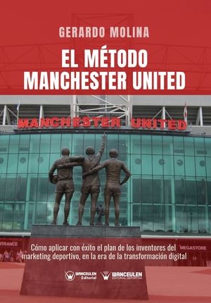 EL MÉTODO MANCHESTER UNITED: CÓMO APLICAR CON ÉXITO EL PLAN DE LOS INVENTORES DEL MARKETING DEPORTIVO EN LA ERA DE LA TRANSFORMACIÓN DIGITAL