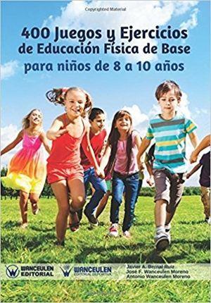 400 JUEGOS Y EJERCICIOS DE E.F. DE BASE PARA NIÑOS DE 8 A 10 AÑOS