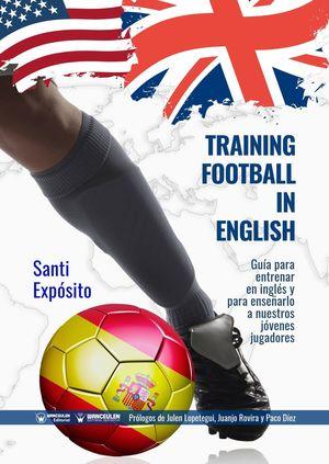 TRAINING FOOTBALL IN ENGLISH: GUÍA Y DICCIONARIO PARA ENTRENAR EN INGLÉS O INCLUSO PARA ENSEÑAR INGLÉS A LOS JÓVENES JUGADORES A TRAVÉS DEL FÚTBOL