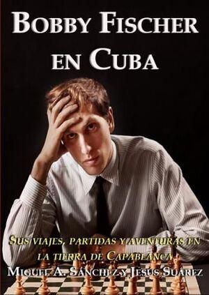BOBBY FISCHER EN CUBA. SUS VIAJES, PARTIDAS Y AVENTURAS EN LA TIERRA DE CAPABLANCA