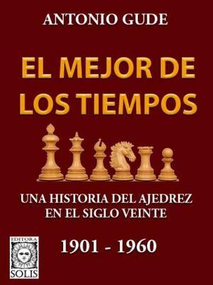 EL MEJOR DE LOS TIEMPOS. UNA HISTORIA DEL AJEDREZ EN EL SIGLO VEINTE 1901-1960