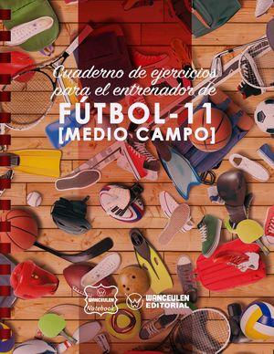 FUTBOL-11 (MEDIO CAMPO). CUADERNO DE EJERCICIOS PARA EL ENTRENADOR