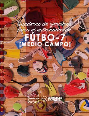 FÚTBOL-7 (MEDIO CAMPO). CUADERNO DE EJERCICIOS PARA EL ENTRENADOR