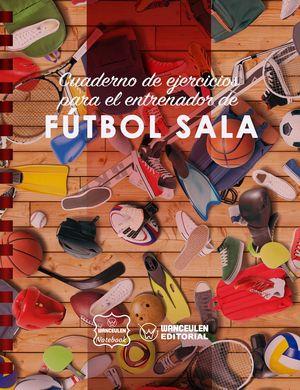 FUTBOL SALA (CAMPO COMPLETO). CUADERNO DE EJERCICIOS PARA EL ENTRENADOR