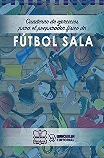 FÚTBOL SALA. CUADERNO DE EJERCICIOS PARA EL PREPARADOR FÍSICO