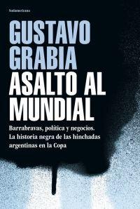 ASALTO AL MUNDIAL. BARRABRAVAS, POLÍTICA Y NEGOCIOS. LA HISTORIA NEGRA DE LAS HINCHADAS ARGENTINAS EN LA COPA