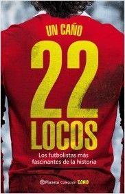 22 LOCOS. LOS FUTBOLISTAS MAS FASCINANTES DE LA HISTORIA