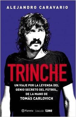 TRINCHE. UN VIAJE POR LA LEYENDA DEL GENIO SECRETO DEL FÚTBOL, DE LA MANO DE TOMÁS CARLOVICH