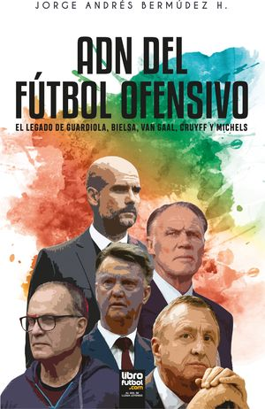 ADN DEL FÚTBOL OFENSIVO: EL LEGADO DE GUARDIOLA, BIELSA, VAN GAAL, CRUYFF Y MICHELS