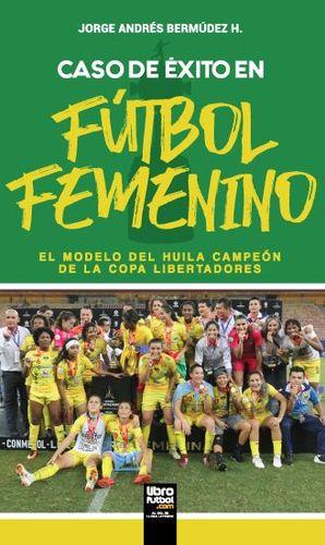 CASO DE ÉXITO EN FÚTBOL FEMENINO. EL MODELO DEL HUILA CAMPEÓN DE LA COPA LIBERTADORES