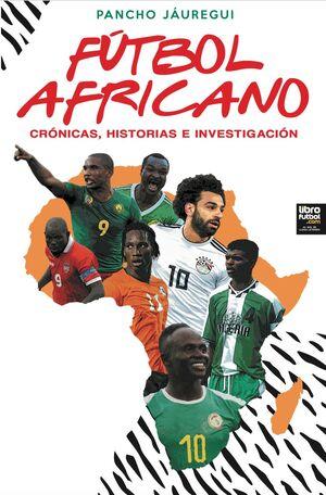 FÚTBOL AFRICANO. CRÓNICAS, HISTORIAS E INVESTIGACIÓN